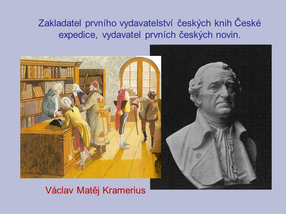 Zakladatel prvního vydavatelství českých knih České expedice, vydavatel prvních českých novin. Václav Matěj Kramerius