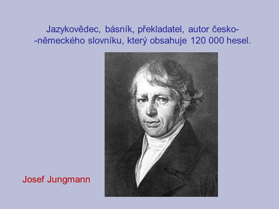 Jazykovědec, básník, překladatel, autor česko- -německého slovníku, který obsahuje 120 000 hesel. Josef Jungmann