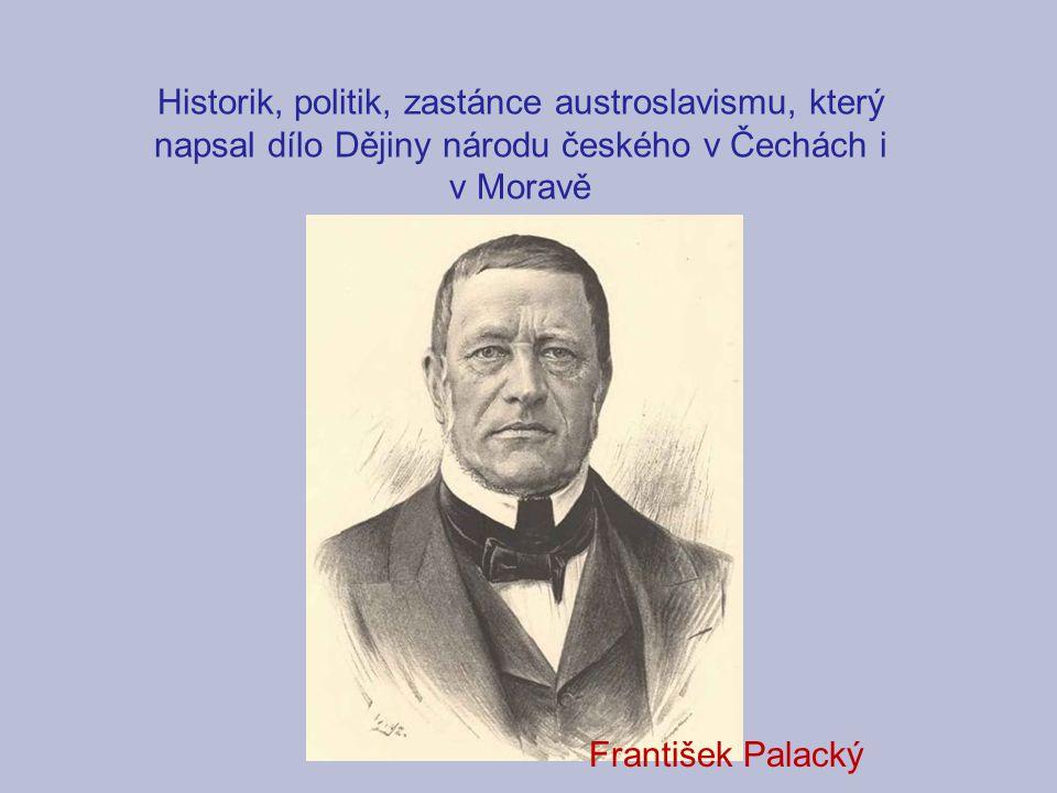 Historik, politik, zastánce austroslavismu, který napsal dílo Dějiny národu českého v Čechách i v Moravě František Palacký