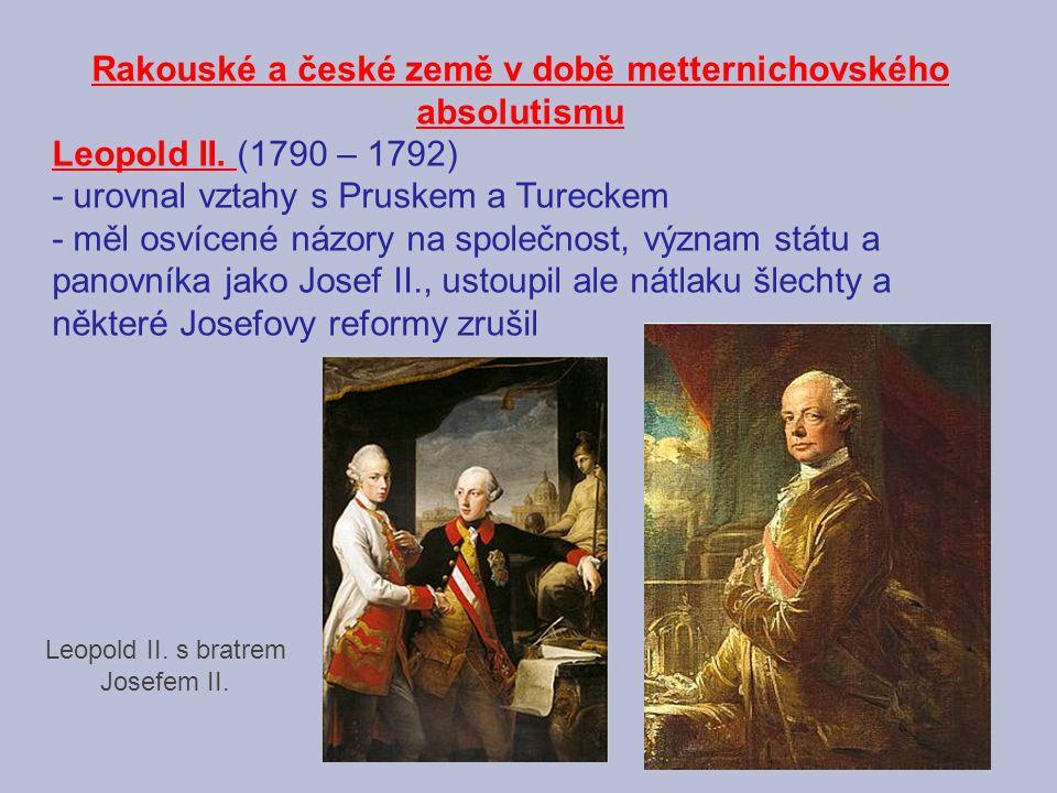Rakouské a české země v době metternichovského absolutismu Leopold II. (1790 – 1792) - urovnal vztahy s Pruskem a Tureckem - měl osvícené názory na sp
