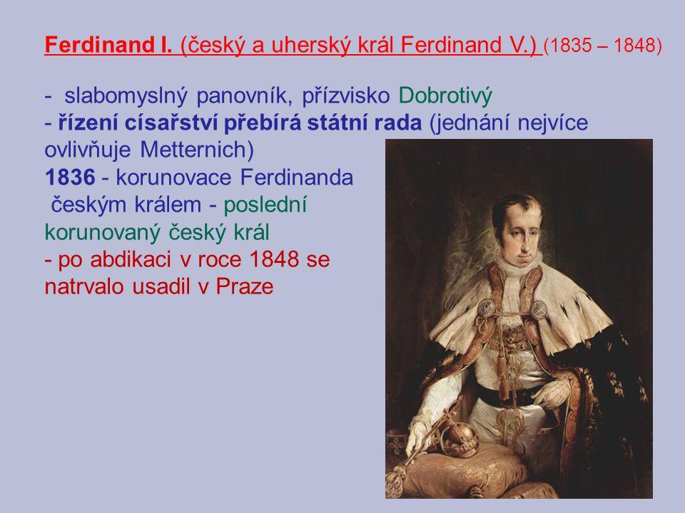 Ferdinand I. (český a uherský král Ferdinand V.) (1835 – 1848) - slabomyslný panovník, přízvisko Dobrotivý - řízení císařství přebírá státní rada (jed