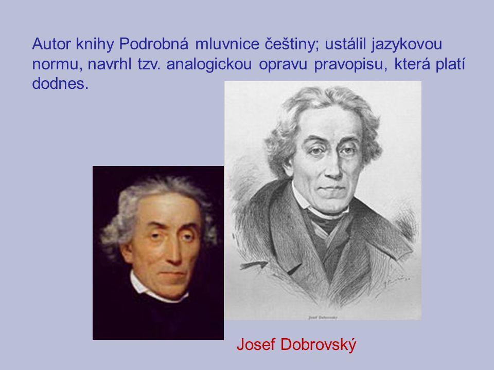Autor knihy Podrobná mluvnice češtiny; ustálil jazykovou normu, navrhl tzv. analogickou opravu pravopisu, která platí dodnes. Josef Dobrovský