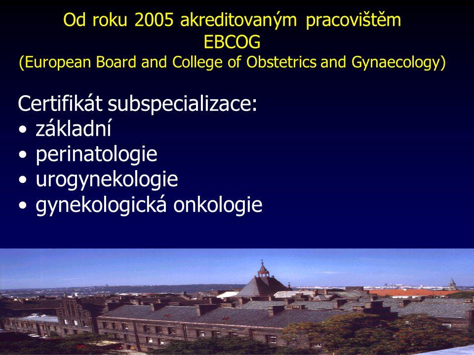 Od roku 2005 akreditovaným pracovištěm EBCOG (European Board and College of Obstetrics and Gynaecology) Certifikát subspecializace: základní perinatologie urogynekologie gynekologická onkologie