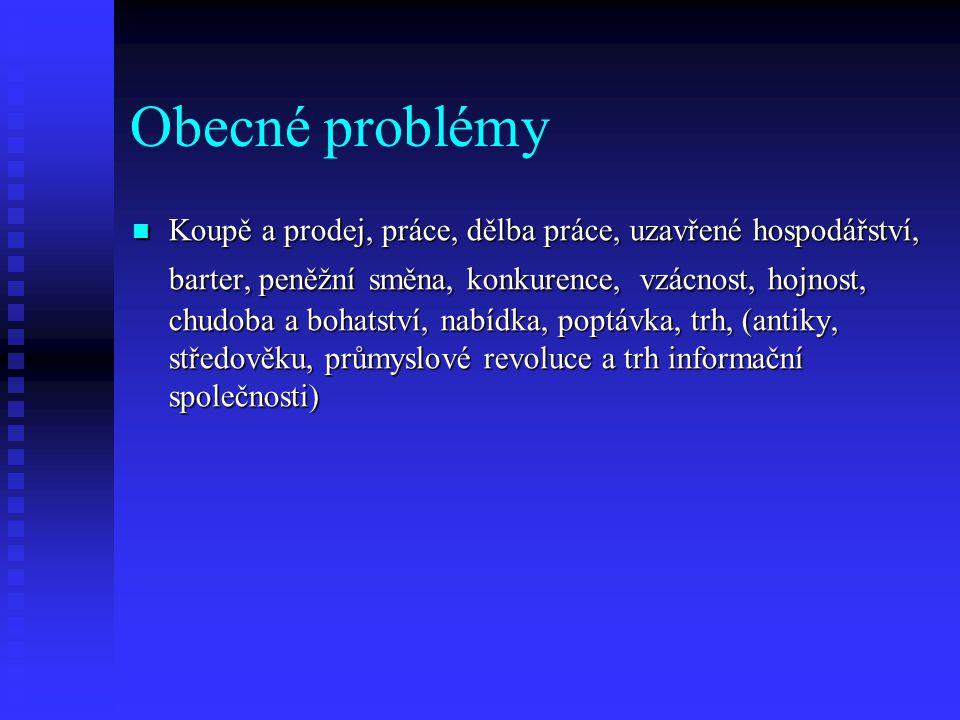 Obecné problémy Koupě a prodej, práce, dělba práce, uzavřené hospodářství, barter, peněžní směna, konkurence, vzácnost, hojnost, chudoba a bohatství,