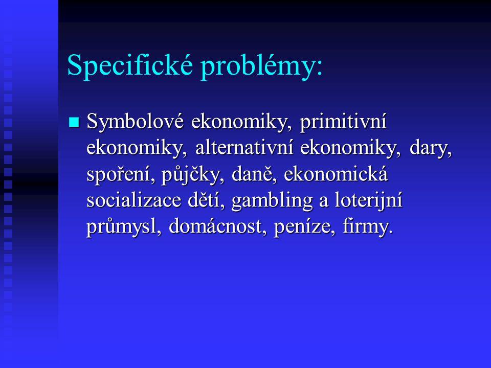 Specifické problémy: Symbolové ekonomiky, primitivní ekonomiky, alternativní ekonomiky, dary, spoření, půjčky, daně, ekonomická socializace dětí, gambling a loterijní průmysl, domácnost, peníze, firmy.