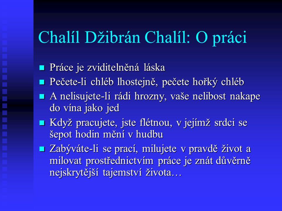 Chalíl Džibrán Chalíl: O práci Práce je zviditelněná láska Práce je zviditelněná láska Pečete-li chléb lhostejně, pečete hořký chléb Pečete-li chléb l