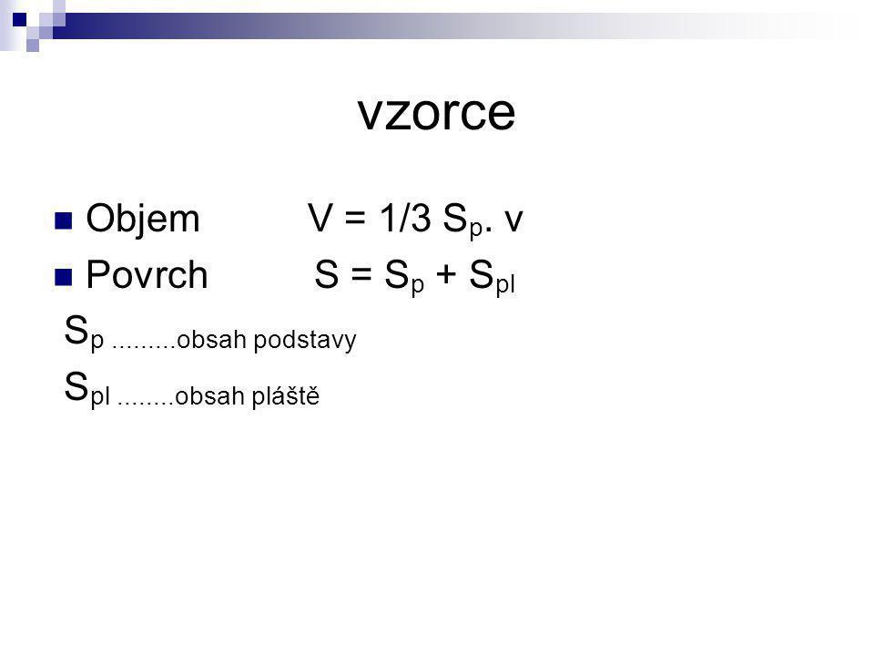 vzorce Objem V = 1/3 S p. v Povrch S = S p + S pl S p.........obsah podstavy S pl........obsah pláště