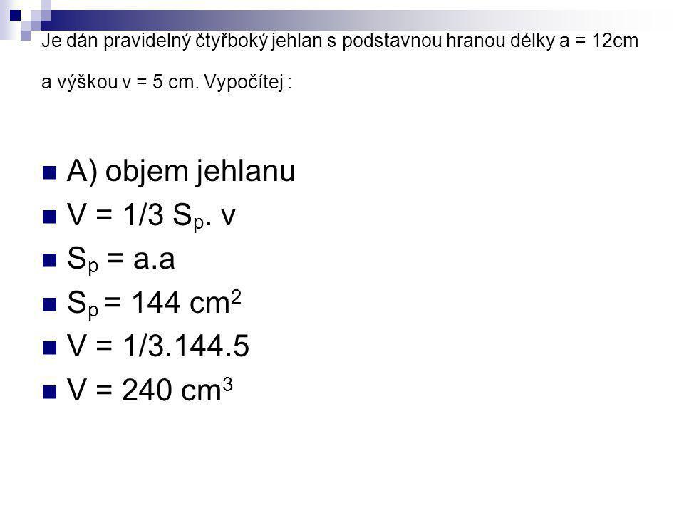 Je dán pravidelný čtyřboký jehlan s podstavnou hranou délky a = 12cm a výškou v = 5 cm. Vypočítej : A) objem jehlanu V = 1/3 S p. v S p = a.a S p = 14