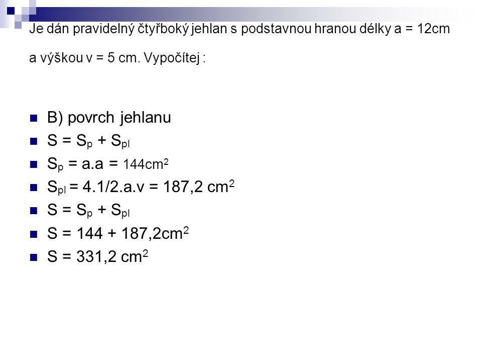 Je dán pravidelný čtyřboký jehlan s podstavnou hranou délky a = 12cm a výškou v = 5 cm. Vypočítej : B) povrch jehlanu S = S p + S pl S p = a.a = 144cm