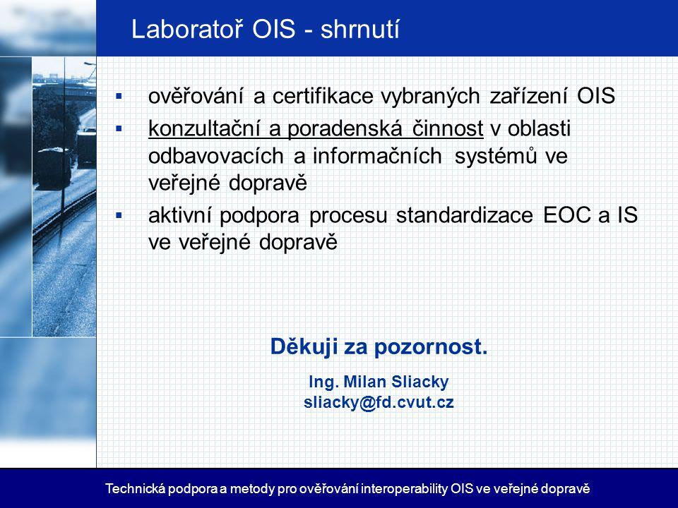 Laboratoř OIS - shrnutí Děkuji za pozornost. Ing. Milan Sliacky sliacky@fd.cvut.cz  ověřování a certifikace vybraných zařízení OIS  konzultační a po