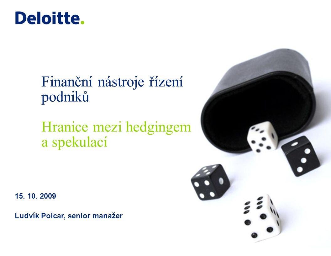 © 2009 Deloitte Central Europe Finanční nástroje řízení podniku Předpisová základna 12Finanční nástroje řízení podniků – Hranice mezi hedgingem a spekulací Strategie řízení finančních rizik Identifikace a kvantifikace finančních rizik Realizace strategie řízení finančních rizik Výkaznictví / Kontrolní mechanismy Předpisová základna  Strategie řízení finančních rizik  Manuály pro jednotlivé procesy řízení finančních rizik:  Metodika měření finančních rizik  Obchodování na finančních trzích  Profesionální kodex  Pracovní postupy pro jednotlivé činnosti Předpisová základna vymezuje základní rámec principů a postupů v oblasti řízení finančních rizik: