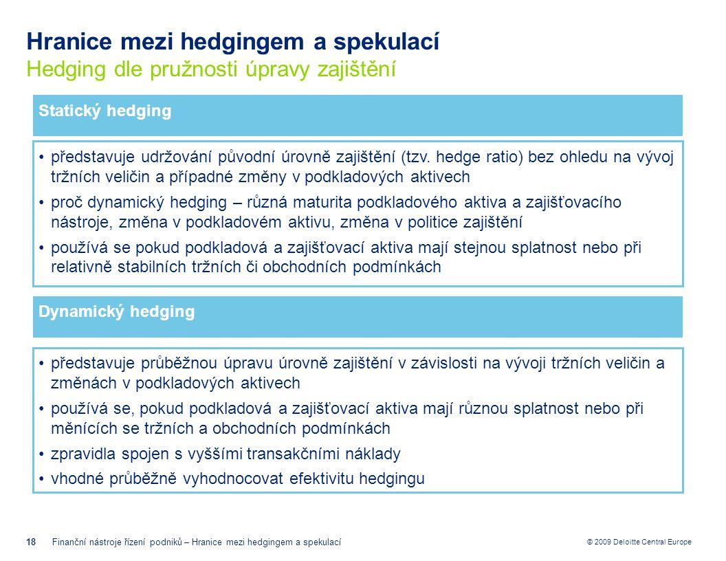 © 2009 Deloitte Central Europe Hranice mezi hedgingem a spekulací Hedging dle pružnosti úpravy zajištění 18Finanční nástroje řízení podniků – Hranice