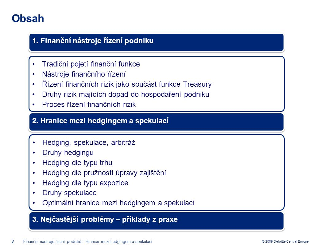 © 2009 Deloitte Central Europe Finanční nástroje řízení podniku Výkaznictví/Kontrolní mechanismy 13Finanční nástroje řízení podniků – Hranice mezi hedgingem a spekulací Strategie řízení finančních rizik Identifikace a kvantifikace finančních rizik Realizace strategie řízení finančních rizik Výkaznictví / Kontrolní mechanismy Předpisová základna Vnitřní výkaznictví:  Jednotná struktura výkazů zpracovávaných jednotlivými subjekty skupiny  Vnitřní výkazy Konsolidace a vyhodnocování pravidelně zpracovaných výkazů jednotlivých subjektů skupiny Kontrolní mechanismy:  Kontrola souladu jednotlivých procesů se schválenou strategií a dalšími vnitřními předpisy a manuály