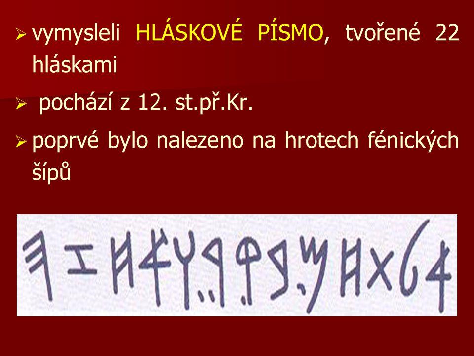   vymysleli HLÁSKOVÉ PÍSMO, tvořené 22 hláskami   pochází z 12. st.př.Kr.   poprvé bylo nalezeno na hrotech fénických šípů