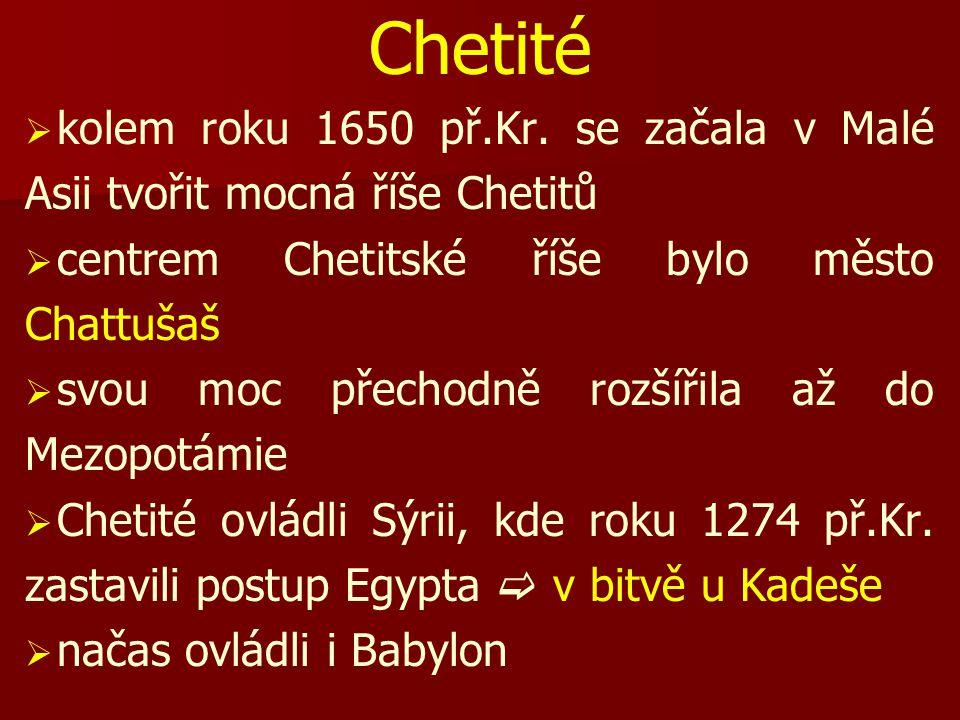 Chetité   kolem roku 1650 př.Kr. se začala v Malé Asii tvořit mocná říše Chetitů   centrem Chetitské říše bylo město Chattušaš   svou moc přecho