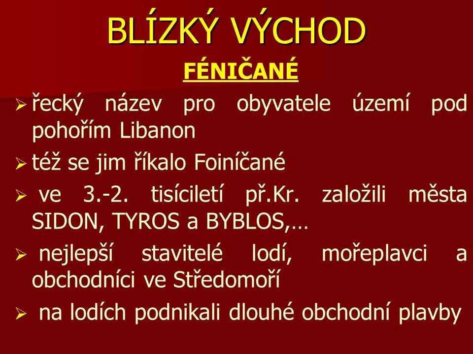 BLÍZKÝ VÝCHOD FÉNIČANÉ   řecký název pro obyvatele území pod pohořím Libanon   též se jim říkalo Foiníčané   ve 3.-2. tisíciletí př.Kr. založili