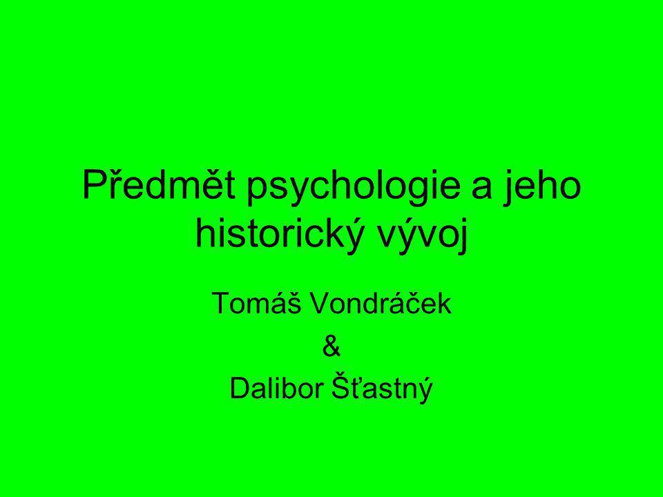 Předmět psychologie a jeho historický vývoj Tomáš Vondráček & Dalibor Šťastný