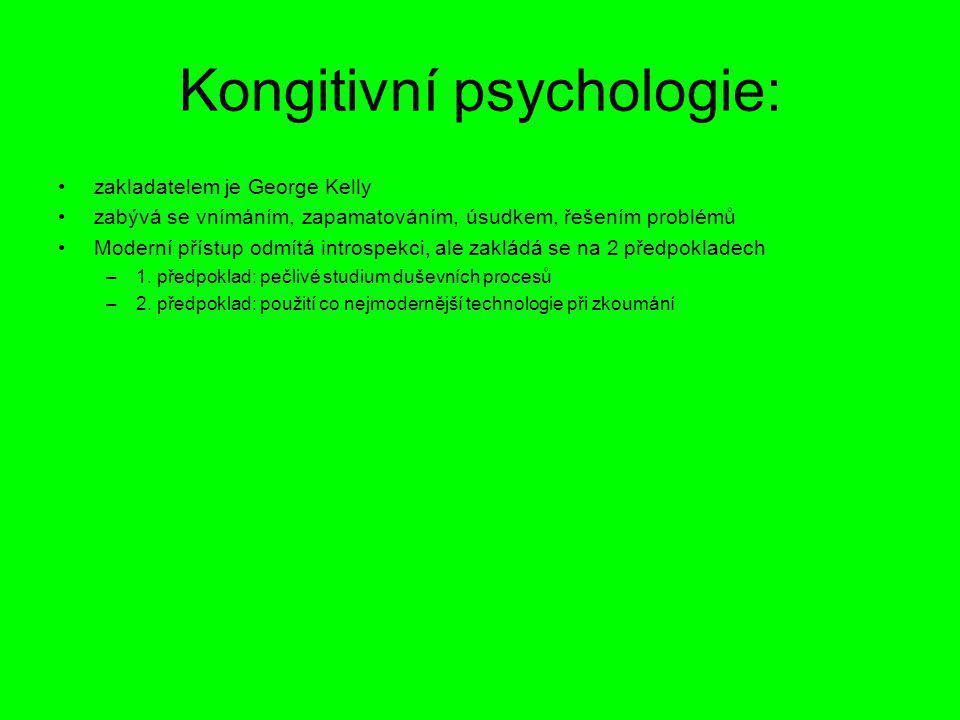 Kongitivní psychologie: zakladatelem je George Kelly zabývá se vnímáním, zapamatováním, úsudkem, řešením problémů Moderní přístup odmítá introspekci,