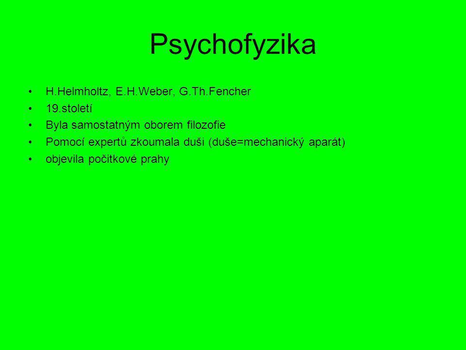 Psychofyzika H.Helmholtz, E.H.Weber, G.Th.Fencher 19.století Byla samostatným oborem filozofie Pomocí expertů zkoumala duši (duše=mechanický aparát) o