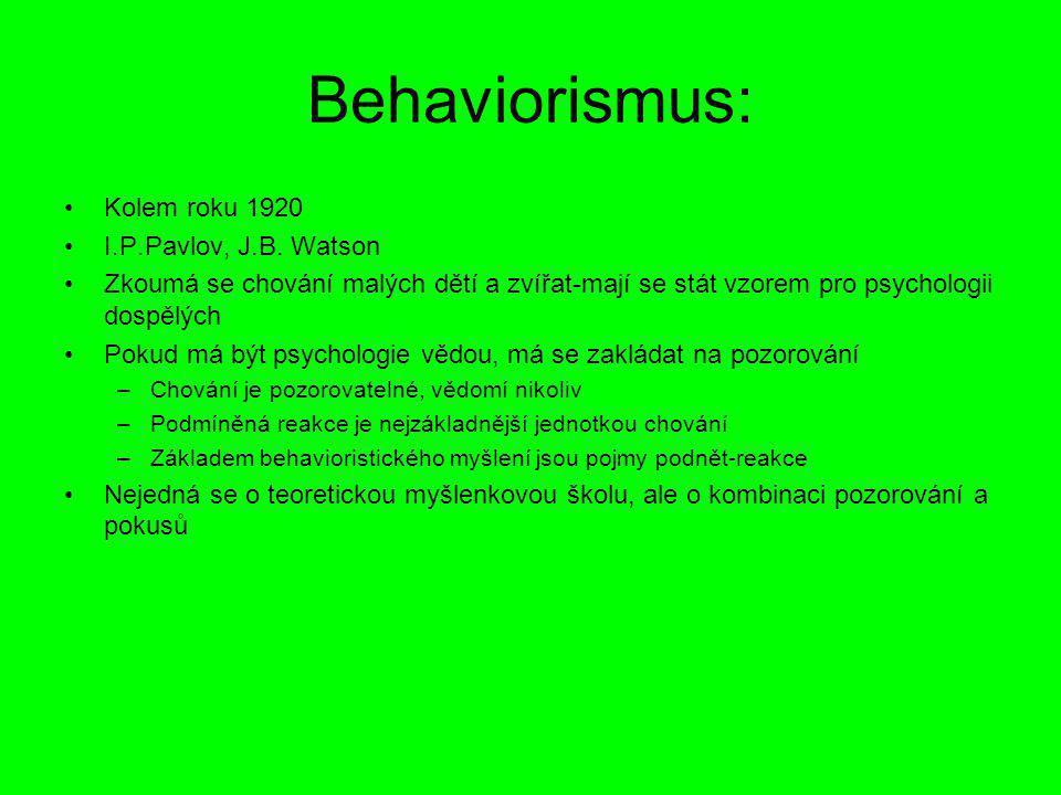 Behaviorismus: Kolem roku 1920 I.P.Pavlov, J.B. Watson Zkoumá se chování malých dětí a zvířat-mají se stát vzorem pro psychologii dospělých Pokud má b