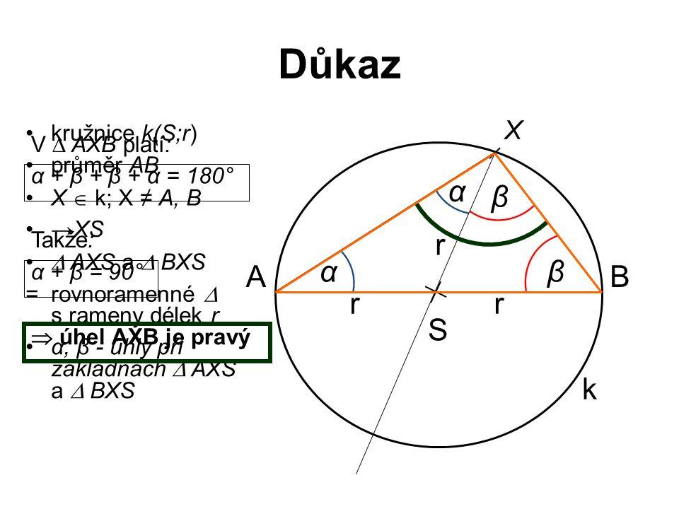 Důkaz S k AB X kružnice k(S;r) průměr AB X  k; X ≠ A, B →XS  AXS a  BXS α, β - úhly při základnách  AXS a  BXS β β α α r r r = rovnoramenné  s rameny délek r V  AXB platí: α + β + β + α = 180° Takže: α + β = 90°  úhel AXB je pravý