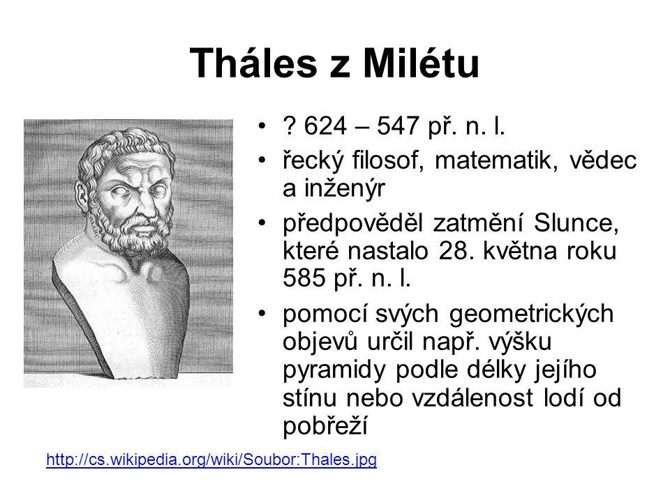Tháles z Milétu ? 624 – 547 př. n. l. řecký filosof, matematik, vědec a inženýr předpověděl zatmění Slunce, které nastalo 28. května roku 585 př. n. l