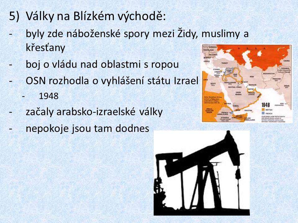 5)Války na Blízkém východě: -byly zde náboženské spory mezi Židy, muslimy a křesťany -boj o vládu nad oblastmi s ropou -OSN rozhodla o vyhlášení státu
