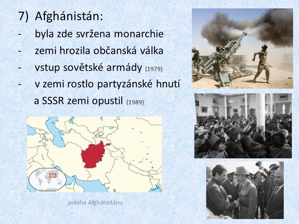 7)Afghánistán: -byla zde svržena monarchie -zemi hrozila občanská válka -vstup sovětské armády (1979) -v zemi rostlo partyzánské hnutí a SSSR zemi opu