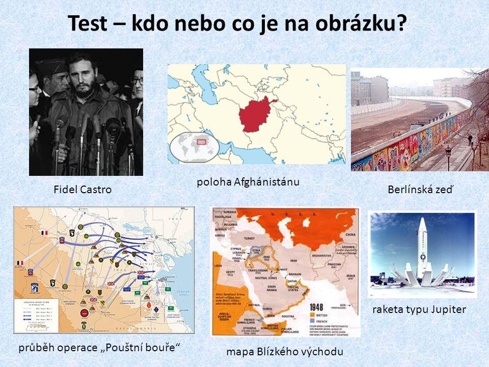 """Test – kdo nebo co je na obrázku? Fidel Castro poloha Afghánistánu průběh operace """"Pouštní bouře"""" mapa Blízkého východu Berlínská zeď raketa typu Jupi"""