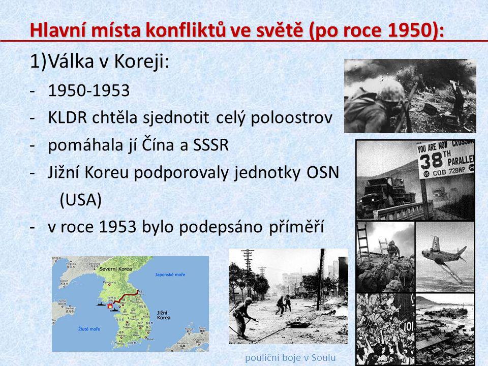 Hlavní místa konfliktů ve světě (po roce 1950): 1)Válka v Koreji: -1950-1953 -KLDR chtěla sjednotit celý poloostrov -pomáhala jí Čína a SSSR -Jižní Ko