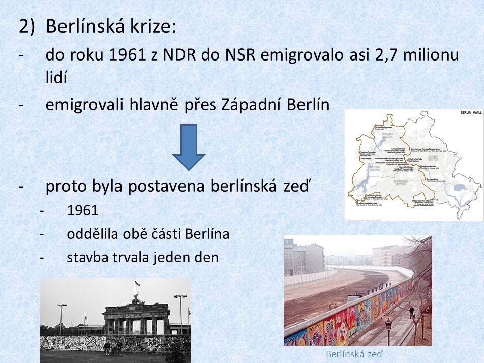 2)Berlínská krize: -do roku 1961 z NDR do NSR emigrovalo asi 2,7 milionu lidí -emigrovali hlavně přes Západní Berlín -proto byla postavena berlínská z