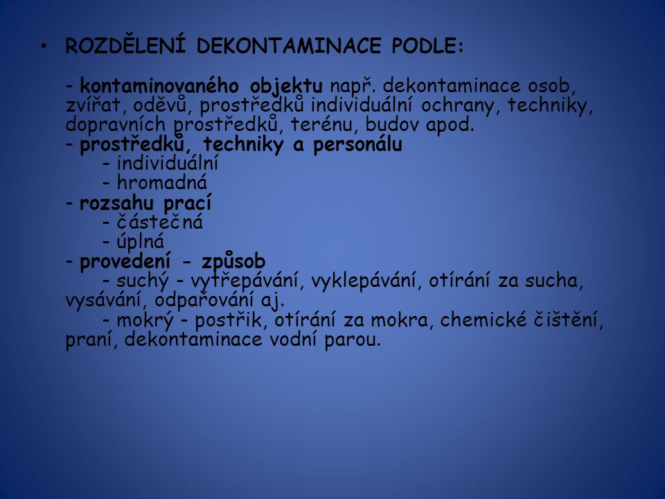 ROZDĚLENÍ DEKONTAMINACE PODLE: - kontaminovaného objektu např. dekontaminace osob, zvířat, oděvů, prostředků individuální ochrany, techniky, dopravníc