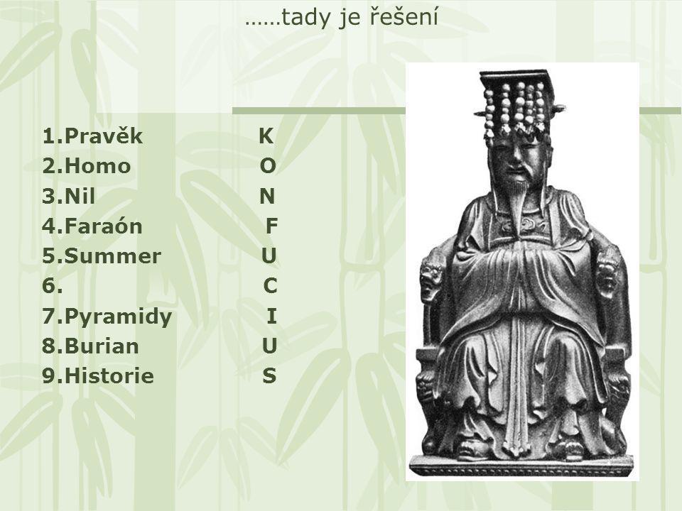……tady je řešení 1.Pravěk K 2.Homo O 3.Nil N 4.Faraón F 5.Summer U 6. C 7.Pyramidy I 8.Burian U 9.Historie S