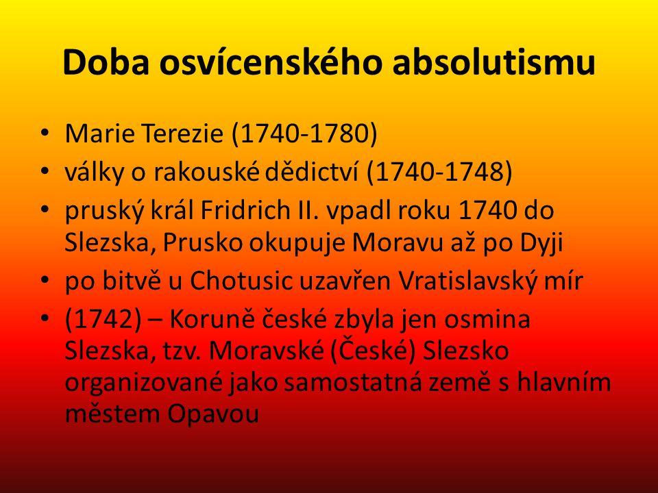 Doba osvícenského absolutismu Marie Terezie (1740-1780) války o rakouské dědictví (1740-1748) pruský král Fridrich II. vpadl roku 1740 do Slezska, Pru