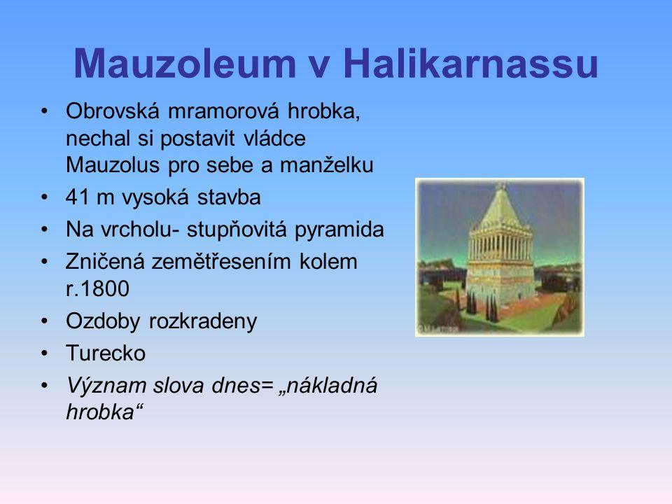 "Mauzoleum v Halikarnassu Obrovská mramorová hrobka, nechal si postavit vládce Mauzolus pro sebe a manželku 41 m vysoká stavba Na vrcholu- stupňovitá pyramida Zničená zemětřesením kolem r.1800 Ozdoby rozkradeny Turecko Význam slova dnes= ""nákladná hrobka"