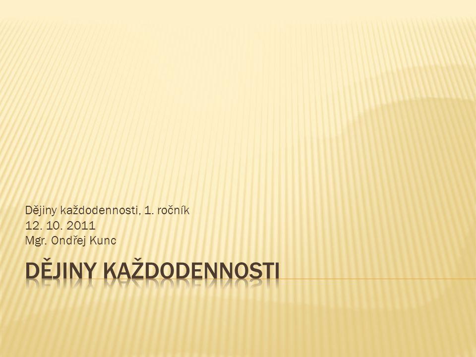 Dějiny každodennosti, 1. ročník 12. 10. 2011 Mgr. Ondřej Kunc