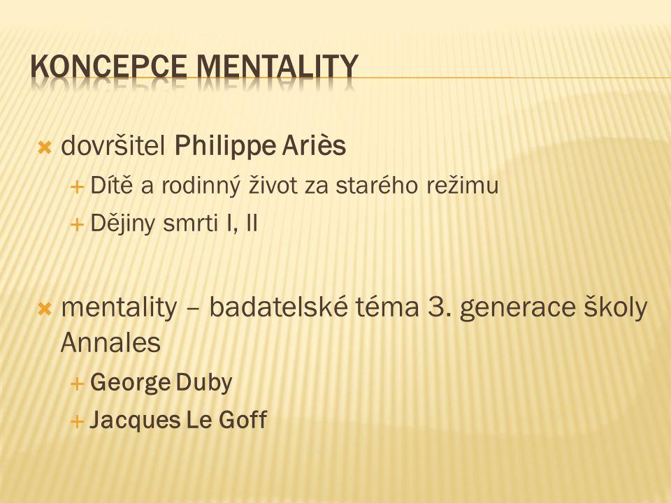  dovršitel Philippe Ariès  Dítě a rodinný život za starého režimu  Dějiny smrti I, II  mentality – badatelské téma 3.