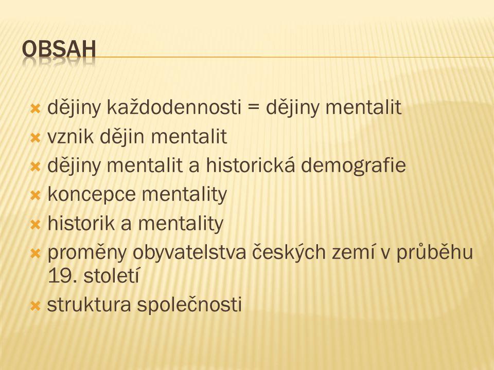  dějiny každodennosti = dějiny mentalit  vznik dějin mentalit  dějiny mentalit a historická demografie  koncepce mentality  historik a mentality  proměny obyvatelstva českých zemí v průběhu 19.