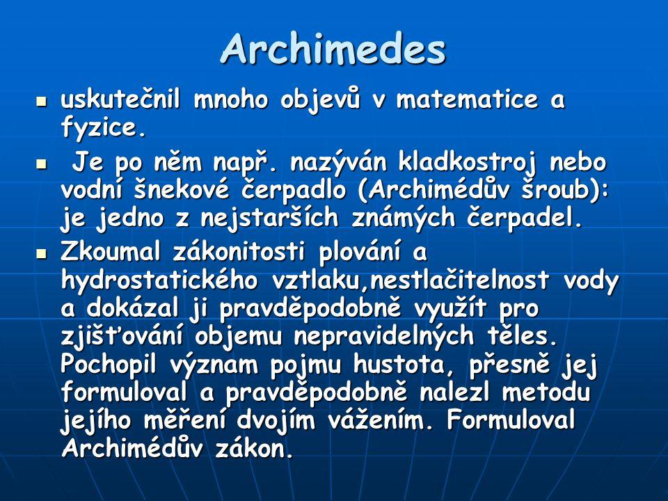 Archimedes uskutečnil mnoho objevů v matematice a fyzice. uskutečnil mnoho objevů v matematice a fyzice. Je po něm např. nazýván kladkostroj nebo vodn