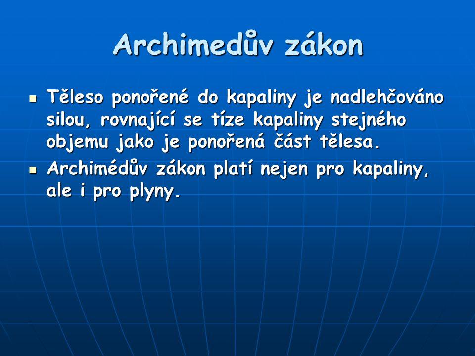 Archimedův zákon Těleso ponořené do kapaliny je nadlehčováno silou, rovnající se tíze kapaliny stejného objemu jako je ponořená část tělesa. Těleso po