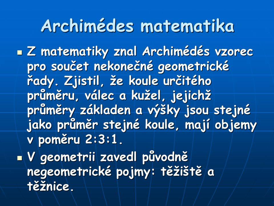 Archimédes matematika Z matematiky znal Archimédés vzorec pro součet nekonečné geometrické řady. Zjistil, že koule určitého průměru, válec a kužel, je