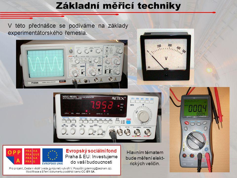 Základní měřicí techniky V této přednášce se podíváme na základy experimentátorského řemesla. Hlavním tématem bude měření elekt- rických veličin. Pro