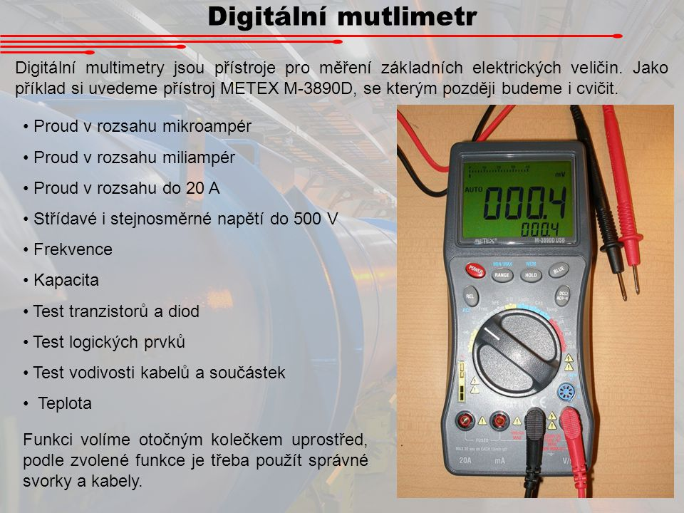 Digitální mutlimetr Digitální multimetry jsou přístroje pro měření základních elektrických veličin. Jako příklad si uvedeme přístroj METEX M-3890D, se