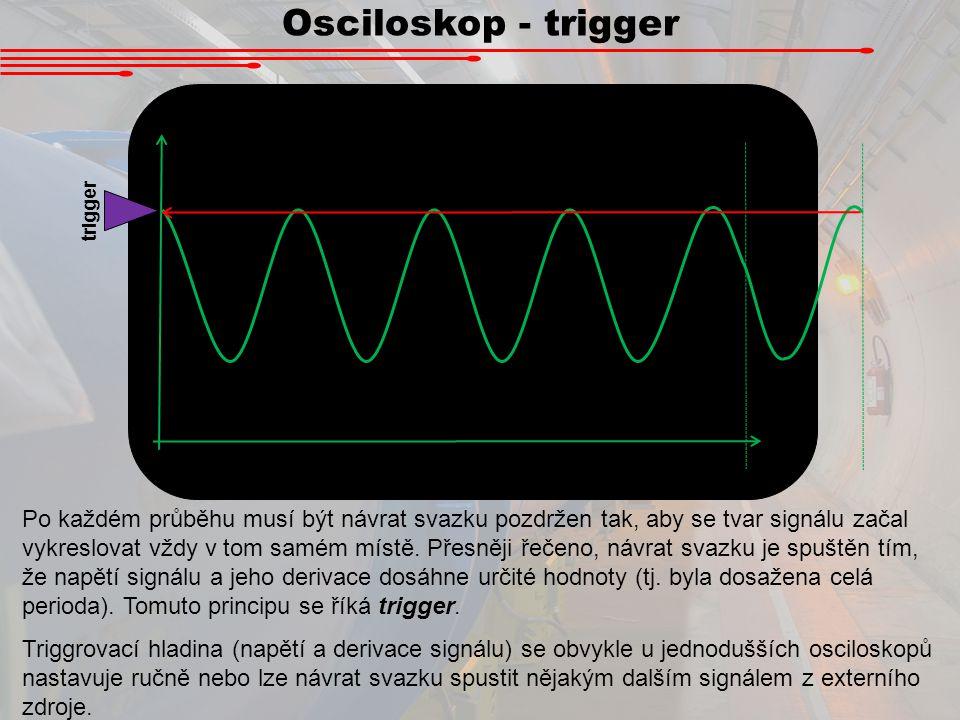 Osciloskop - trigger Po každém průběhu musí být návrat svazku pozdržen tak, aby se tvar signálu začal vykreslovat vždy v tom samém místě. Přesněji řeč
