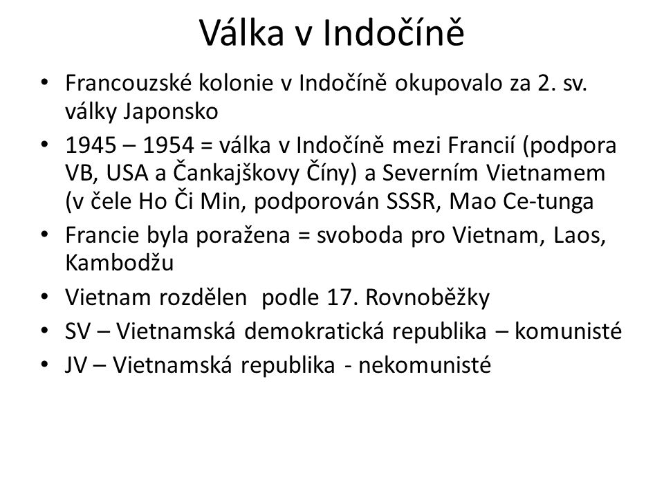 Válka v Indočíně Francouzské kolonie v Indočíně okupovalo za 2. sv. války Japonsko 1945 – 1954 = válka v Indočíně mezi Francií (podpora VB, USA a Čank