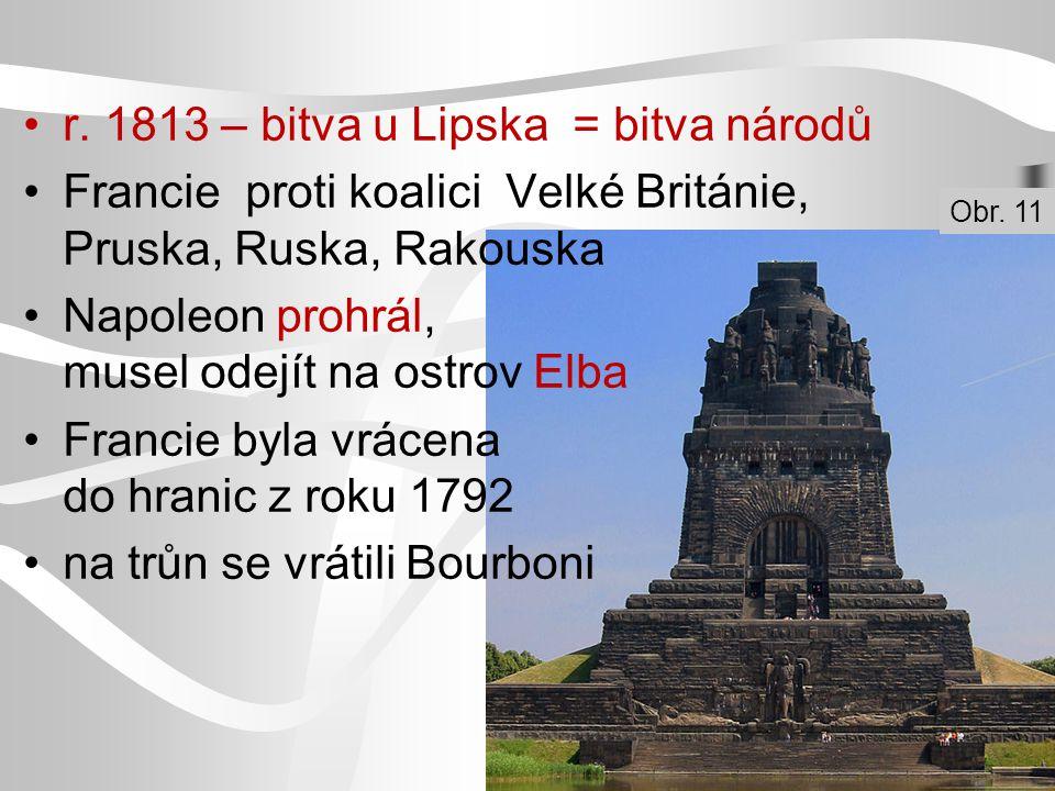 r. 1813 – bitva u Lipska = bitva národů Francie proti koalici Velké Británie, Pruska, Ruska, Rakouska Napoleon prohrál, musel odejít na ostrov Elba Fr