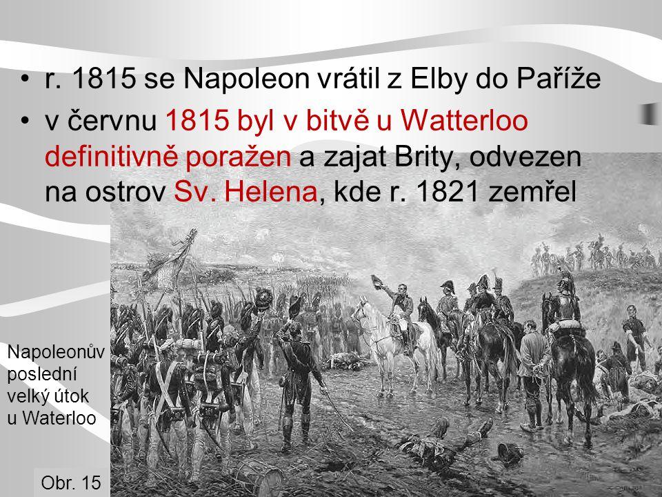 r. 1815 se Napoleon vrátil z Elby do Paříže v červnu 1815 byl v bitvě u Watterloo definitivně poražen a zajat Brity, odvezen na ostrov Sv. Helena, kde