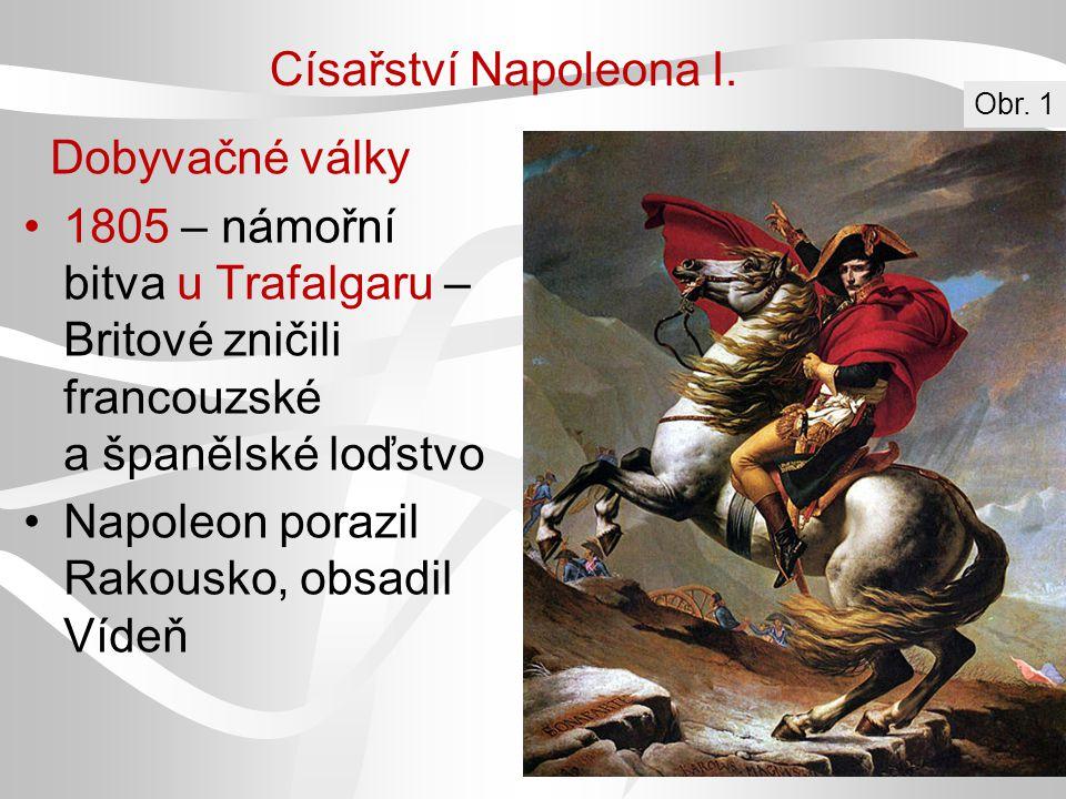 Císařství Napoleona I. Dobyvačné války 1805 – námořní bitva u Trafalgaru – Britové zničili francouzské a španělské loďstvo Napoleon porazil Rakousko,