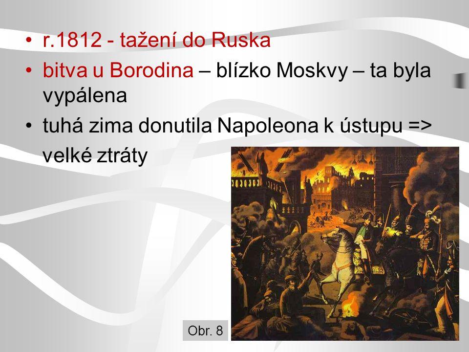 r.1812 - tažení do Ruska bitva u Borodina – blízko Moskvy – ta byla vypálena tuhá zima donutila Napoleona k ústupu => velké ztráty Obr. 8