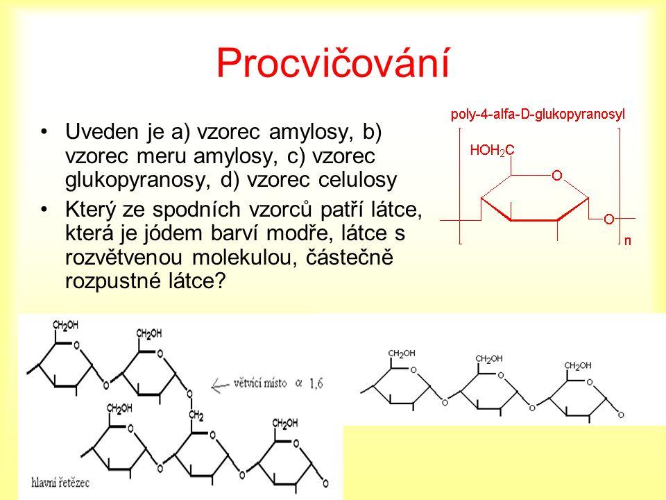 Procvičování Uveden je a) vzorec amylosy, b) vzorec meru amylosy, c) vzorec glukopyranosy, d) vzorec celulosy Který ze spodních vzorců patří látce, kt
